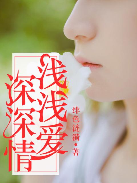 《浅浅爱,深深情》完结版在线试读 《浅浅爱,深深情》最新章节列表